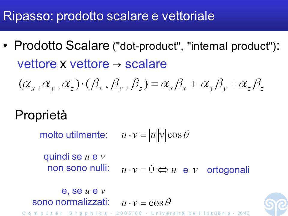 C o m p u t e r G r a p h i c s 2 0 0 5 / 0 6 U n i v e r s i t à d e l l I n s u b r i a - 36/40 Ripasso: prodotto scalare e vettoriale Prodotto Scalare ( dot-product , internal product ) : vettore x vettore scalare e ortogonali Proprietà e, se u e v sono normalizzati: quindi se u e v non sono nulli: molto utilmente: