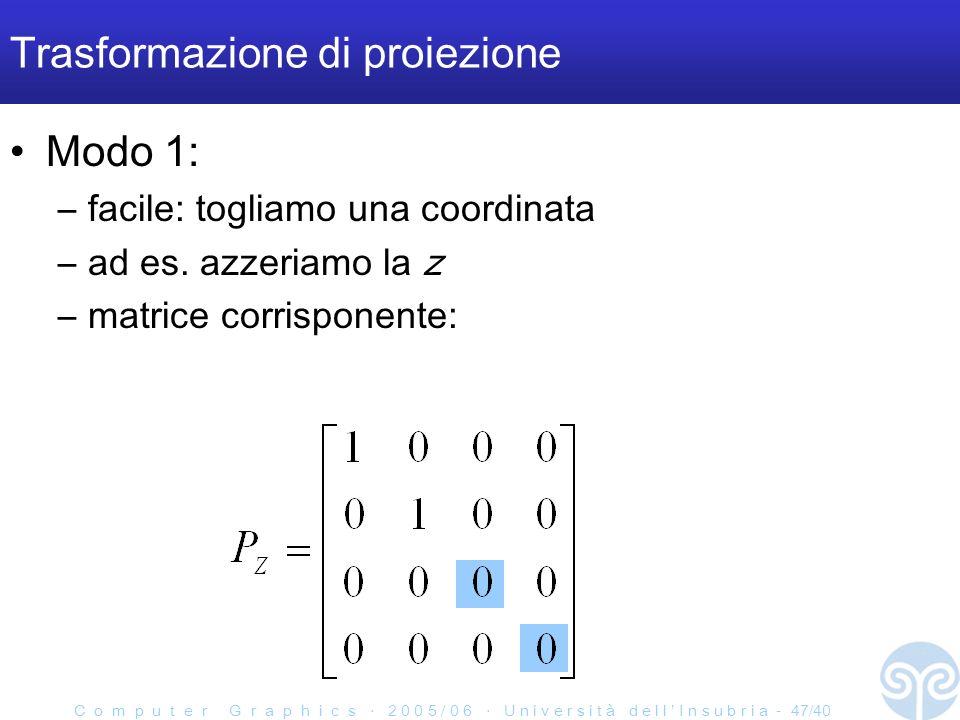 C o m p u t e r G r a p h i c s 2 0 0 5 / 0 6 U n i v e r s i t à d e l l I n s u b r i a - 47/40 Trasformazione di proiezione Modo 1: –facile: togliamo una coordinata –ad es.