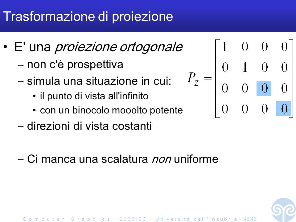 C o m p u t e r G r a p h i c s 2 0 0 5 / 0 6 U n i v e r s i t à d e l l I n s u b r i a - 48/40 Trasformazione di proiezione E una proiezione ortogonale –non c è prospettiva –simula una situazione in cui: il punto di vista all infinito con un binocolo mooolto potente –direzioni di vista costanti –Ci manca una scalatura non uniforme