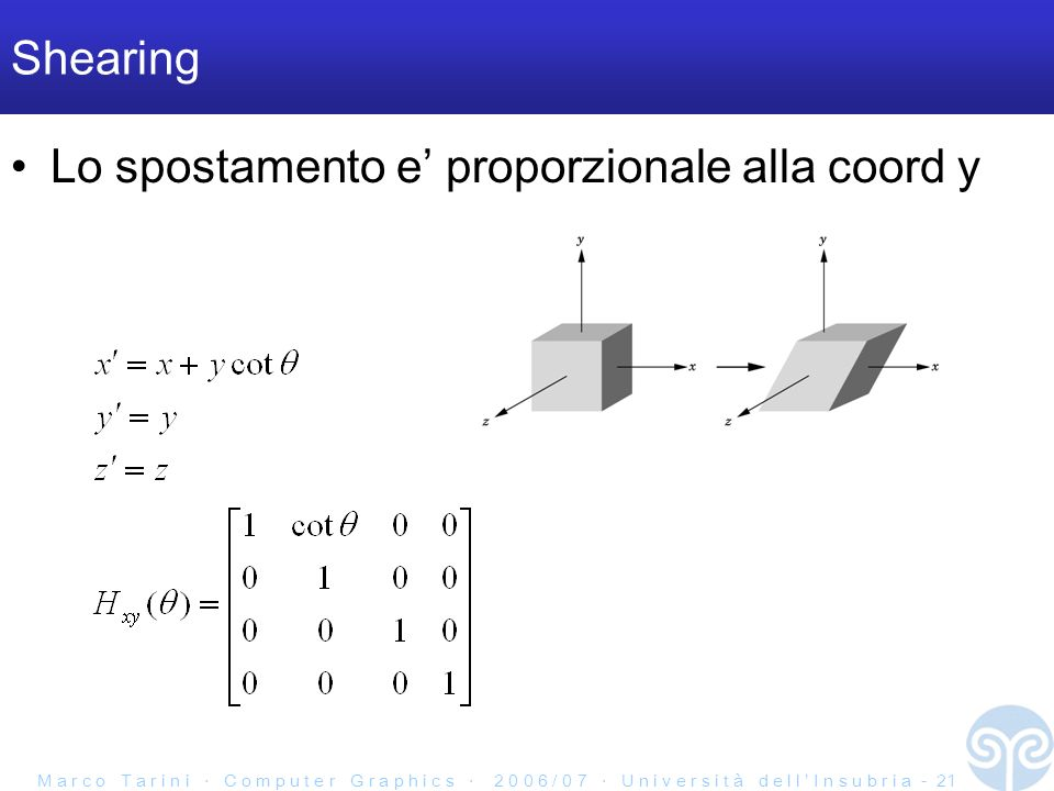 M a r c o T a r i n i C o m p u t e r G r a p h i c s 2 0 0 6 / 0 7 U n i v e r s i t à d e l l I n s u b r i a - 21 Shearing Lo spostamento e proporzionale alla coord y