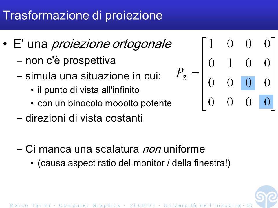 M a r c o T a r i n i C o m p u t e r G r a p h i c s 2 0 0 6 / 0 7 U n i v e r s i t à d e l l I n s u b r i a - 50 Trasformazione di proiezione E una proiezione ortogonale –non c è prospettiva –simula una situazione in cui: il punto di vista all infinito con un binocolo mooolto potente –direzioni di vista costanti –Ci manca una scalatura non uniforme (causa aspect ratio del monitor / della finestra!)