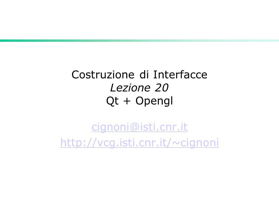 Costruzione di Interfacce Lezione 20 Qt + Opengl cignoni@isti.cnr.it http://vcg.isti.cnr.it/~cignoni