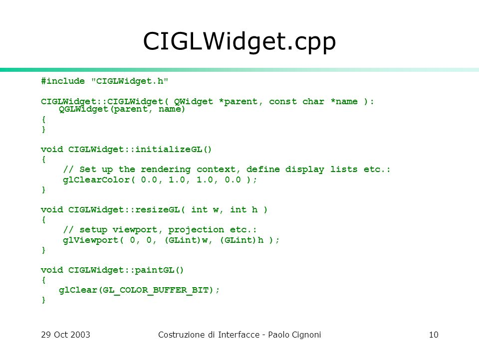 29 Oct 2003Costruzione di Interfacce - Paolo Cignoni10 CIGLWidget.cpp #include CIGLWidget.h CIGLWidget::CIGLWidget( QWidget *parent, const char *name ): QGLWidget(parent, name) { } void CIGLWidget::initializeGL() { // Set up the rendering context, define display lists etc.: glClearColor( 0.0, 1.0, 1.0, 0.0 ); } void CIGLWidget::resizeGL( int w, int h ) { // setup viewport, projection etc.: glViewport( 0, 0, (GLint)w, (GLint)h ); } void CIGLWidget::paintGL() { glClear(GL_COLOR_BUFFER_BIT); }