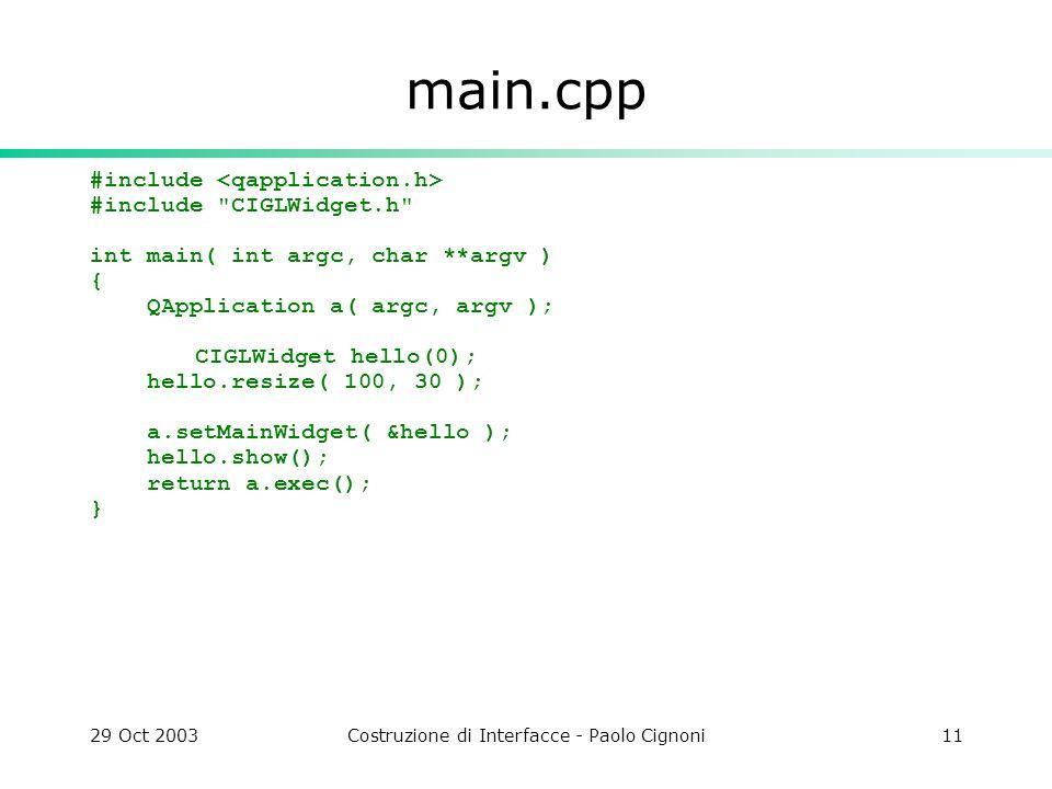 29 Oct 2003Costruzione di Interfacce - Paolo Cignoni11 main.cpp #include #include CIGLWidget.h int main( int argc, char **argv ) { QApplication a( argc, argv ); CIGLWidget hello(0); hello.resize( 100, 30 ); a.setMainWidget( &hello ); hello.show(); return a.exec(); }