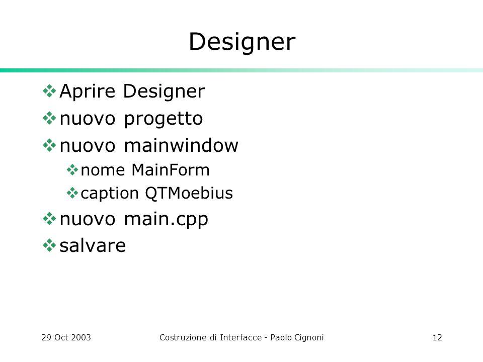29 Oct 2003Costruzione di Interfacce - Paolo Cignoni12 Designer Aprire Designer nuovo progetto nuovo mainwindow nome MainForm caption QTMoebius nuovo main.cpp salvare