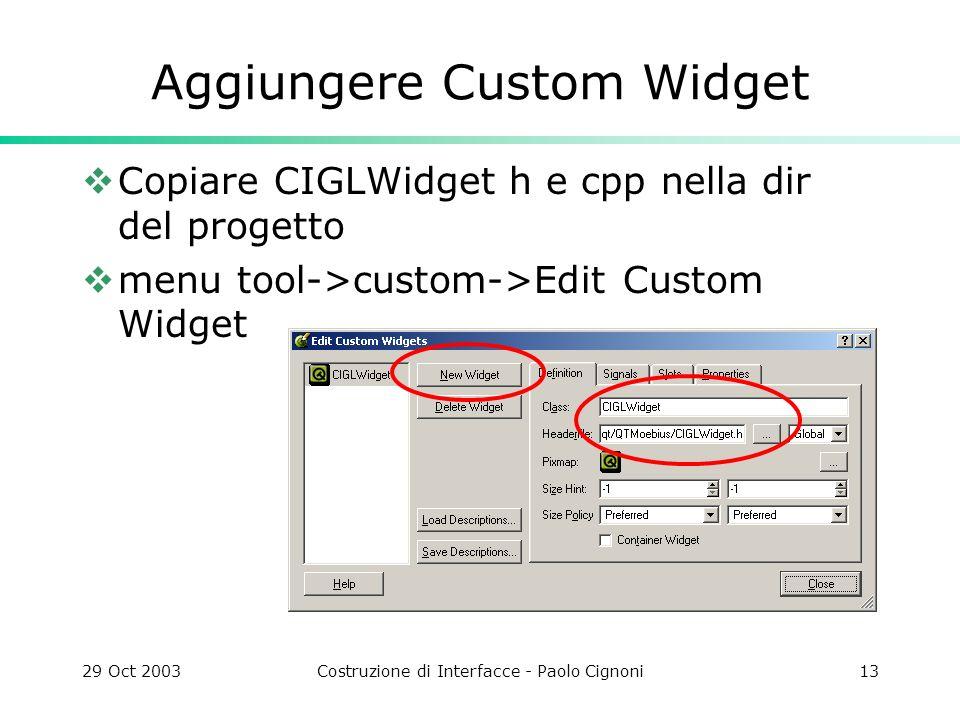 29 Oct 2003Costruzione di Interfacce - Paolo Cignoni13 Aggiungere Custom Widget Copiare CIGLWidget h e cpp nella dir del progetto menu tool->custom->Edit Custom Widget