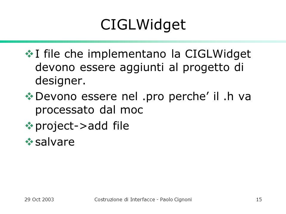29 Oct 2003Costruzione di Interfacce - Paolo Cignoni15 CIGLWidget I file che implementano la CIGLWidget devono essere aggiunti al progetto di designer.
