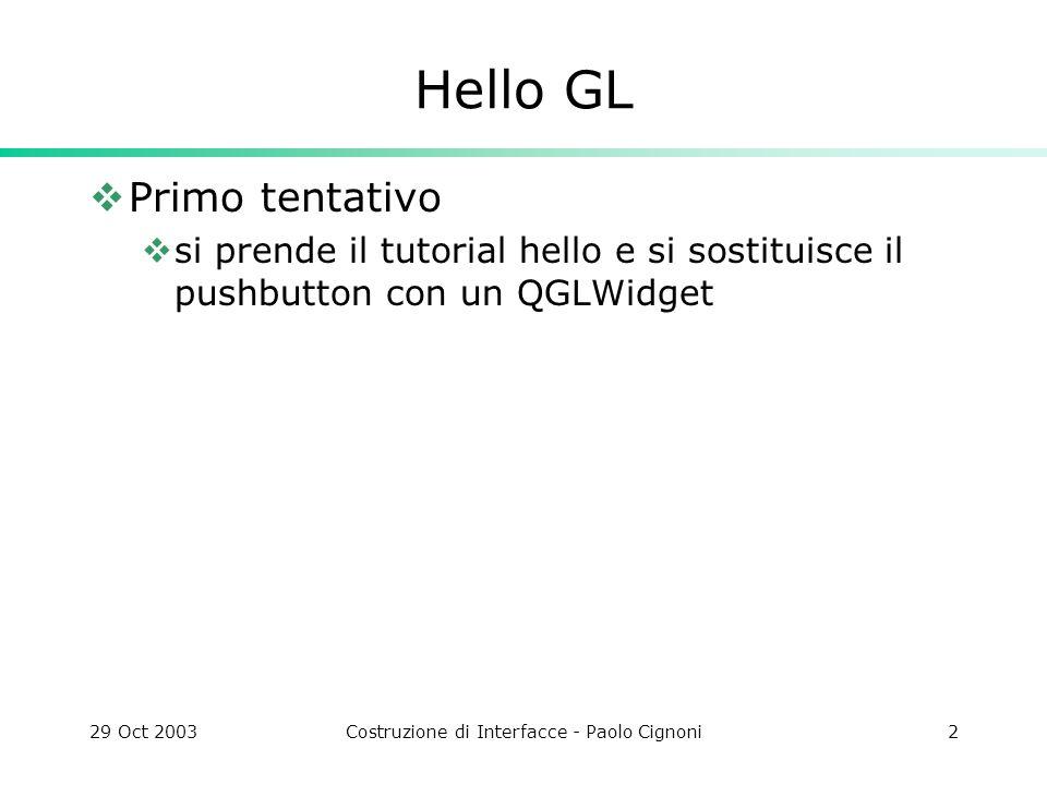29 Oct 2003Costruzione di Interfacce - Paolo Cignoni2 Hello GL Primo tentativo si prende il tutorial hello e si sostituisce il pushbutton con un QGLWidget