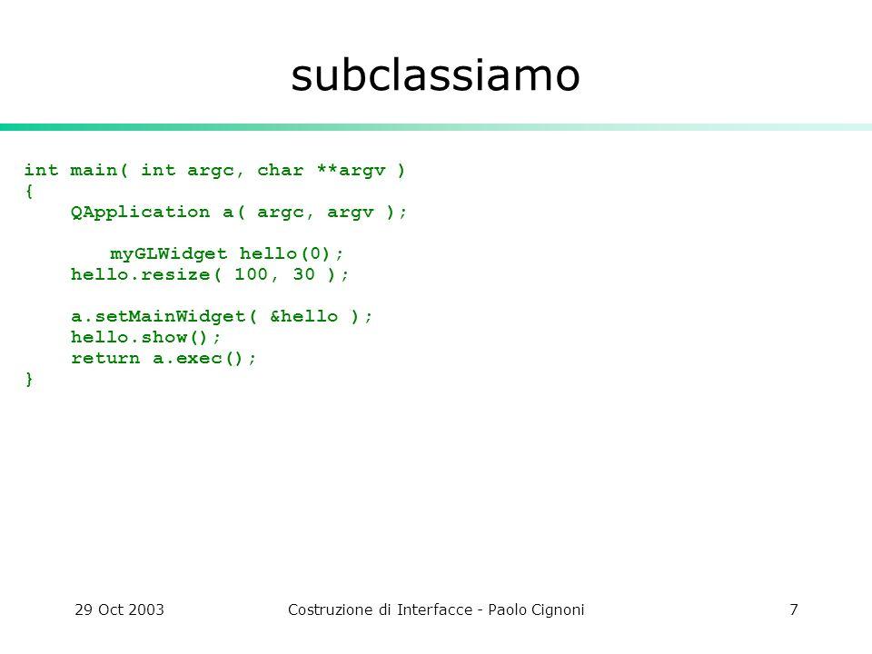29 Oct 2003Costruzione di Interfacce - Paolo Cignoni7 subclassiamo int main( int argc, char **argv ) { QApplication a( argc, argv ); myGLWidget hello(0); hello.resize( 100, 30 ); a.setMainWidget( &hello ); hello.show(); return a.exec(); }