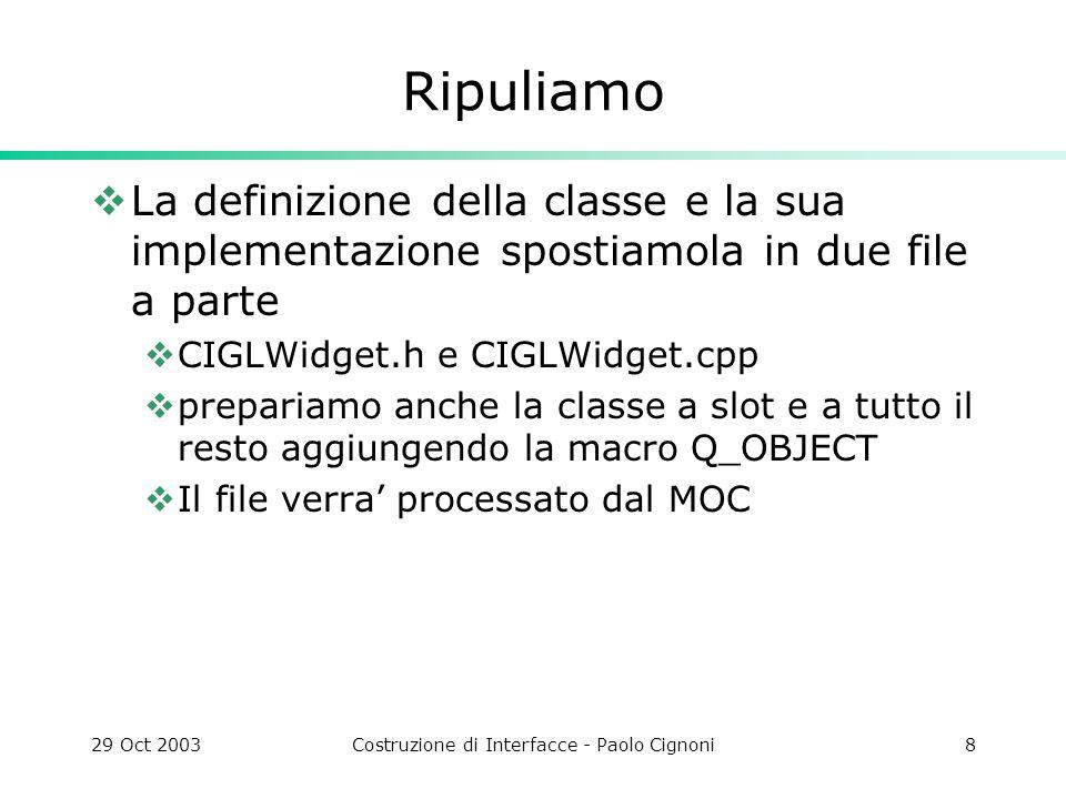 29 Oct 2003Costruzione di Interfacce - Paolo Cignoni8 Ripuliamo La definizione della classe e la sua implementazione spostiamola in due file a parte CIGLWidget.h e CIGLWidget.cpp prepariamo anche la classe a slot e a tutto il resto aggiungendo la macro Q_OBJECT Il file verra processato dal MOC