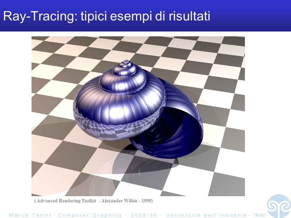 M a r c o T a r i n i C o m p u t e r G r a p h i c s 2 0 0 5 / 0 6 U n i v e r s i t à d e l l I n s u b r i a - 16/40 Ray-Tracing: tipici esempi di risultati ( Advanced Rendering Toolkit - Alexander Wilkie - 1999)