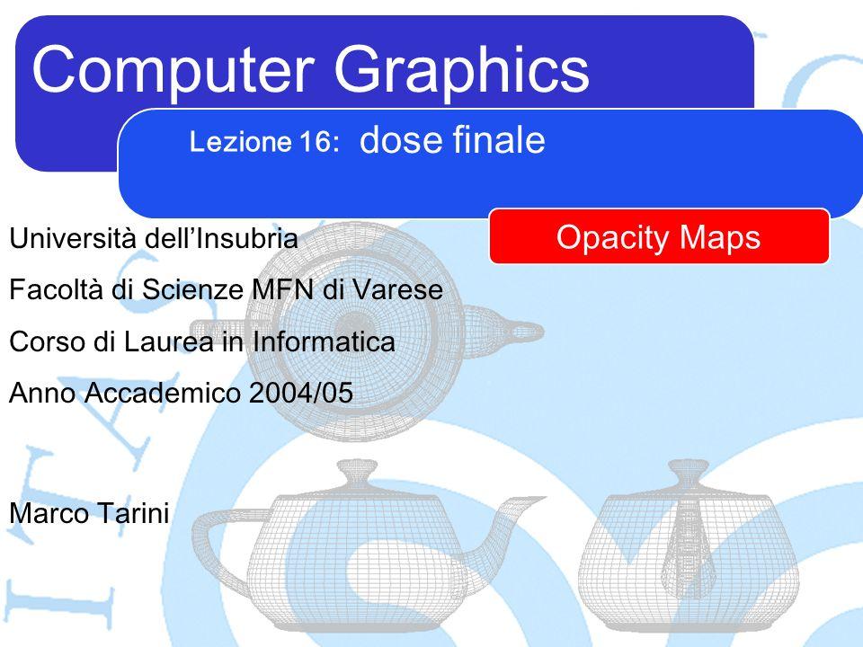Computer Graphics Marco Tarini Università dellInsubria Facoltà di Scienze MFN di Varese Corso di Laurea in Informatica Anno Accademico 2004/05 Lezione 16: dose finale Opacity Maps