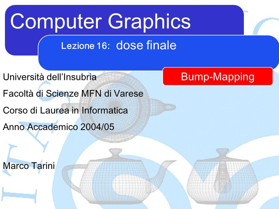 Computer Graphics Marco Tarini Università dellInsubria Facoltà di Scienze MFN di Varese Corso di Laurea in Informatica Anno Accademico 2004/05 Lezione 16: dose finale Bump-Mapping
