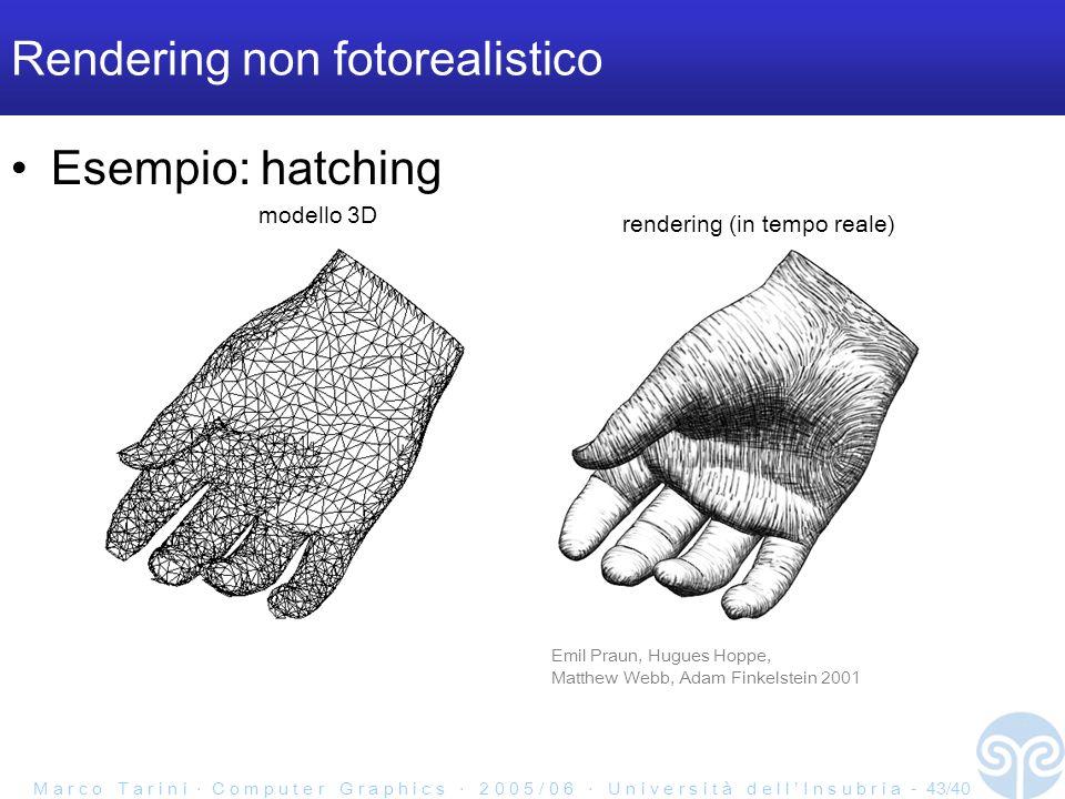 M a r c o T a r i n i C o m p u t e r G r a p h i c s 2 0 0 5 / 0 6 U n i v e r s i t à d e l l I n s u b r i a - 43/40 Rendering non fotorealistico Esempio: hatching Emil Praun, Hugues Hoppe, Matthew Webb, Adam Finkelstein 2001 modello 3D rendering (in tempo reale)