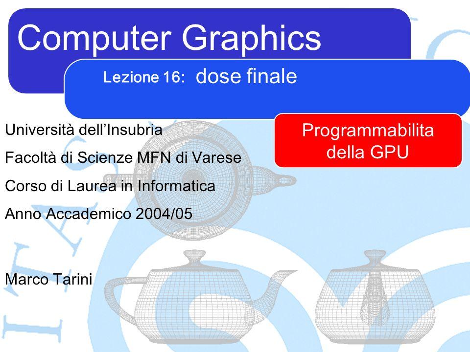Computer Graphics Marco Tarini Università dellInsubria Facoltà di Scienze MFN di Varese Corso di Laurea in Informatica Anno Accademico 2004/05 Lezione 16: dose finale Programmabilita della GPU