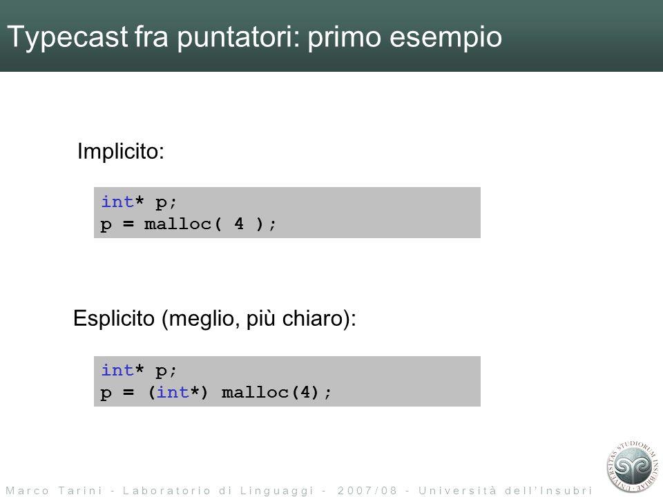 M a r c o T a r i n i - L a b o r a t o r i o d i L i n g u a g g i - 2 0 0 7 / 0 8 - U n i v e r s i t à d e l l I n s u b r i a Typecast fra puntatori: primo esempio int* p; p = malloc( 4 ); int* p; p = (int*) malloc(4); Esplicito (meglio, più chiaro): Implicito: