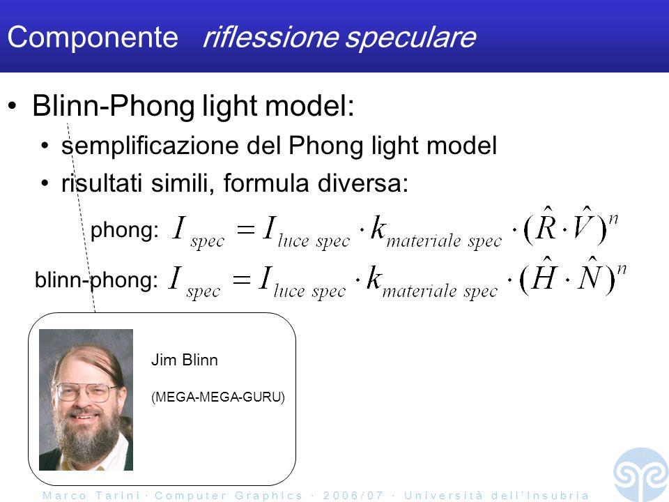 M a r c o T a r i n i C o m p u t e r G r a p h I c s 2 0 0 6 / 0 7 U n i v e r s i t à d e l l I n s u b r i a Componente riflessione speculare Blinn-Phong light model: semplificazione del Phong light model risultati simili, formula diversa: Jim Blinn (MEGA-MEGA-GURU) phong: blinn-phong: