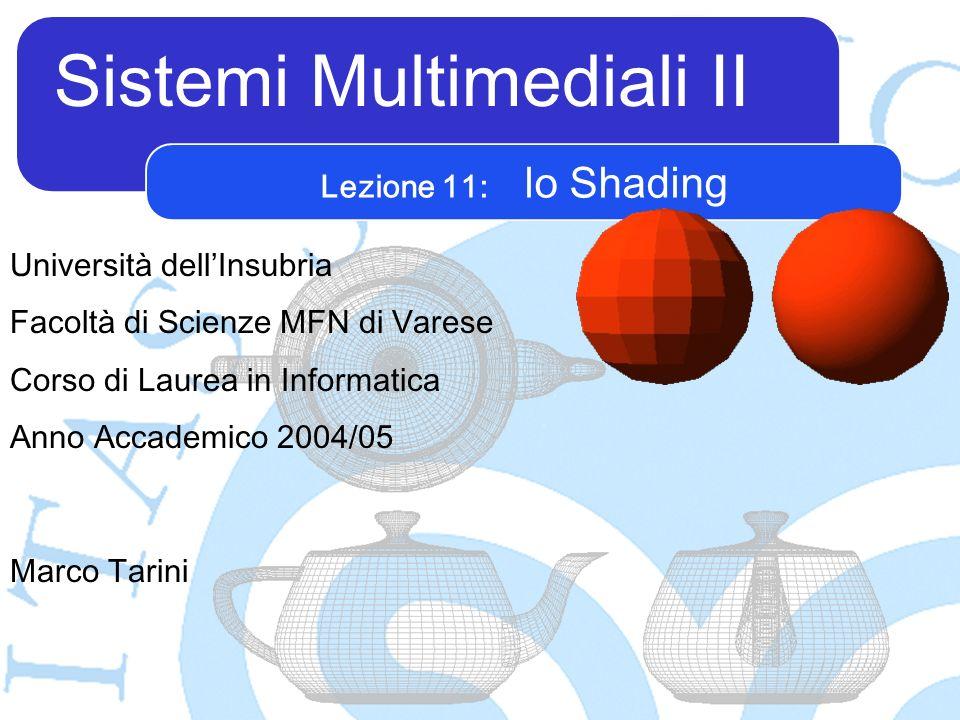 Sistemi Multimediali II Marco Tarini Università dellInsubria Facoltà di Scienze MFN di Varese Corso di Laurea in Informatica Anno Accademico 2004/05 Lezione 11: lo Shading
