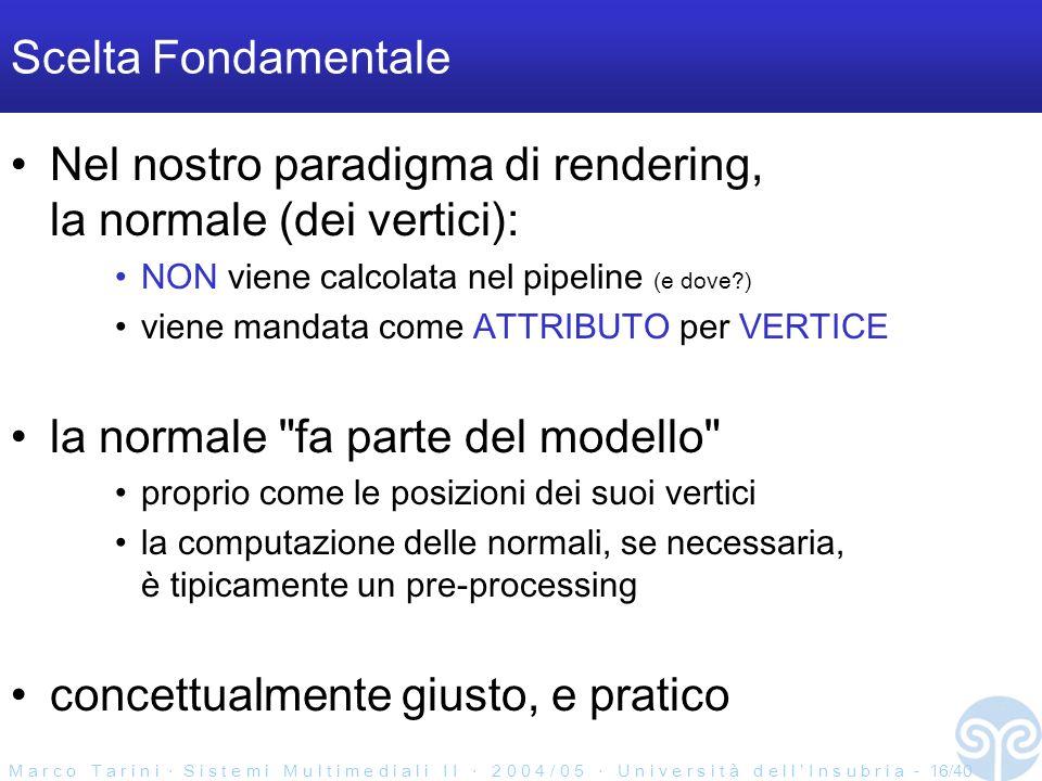 M a r c o T a r i n i S i s t e m i M u l t i m e d i a l i I I 2 0 0 4 / 0 5 U n i v e r s i t à d e l l I n s u b r i a - 16/40 Scelta Fondamentale Nel nostro paradigma di rendering, la normale (dei vertici): NON viene calcolata nel pipeline (e dove ) viene mandata come ATTRIBUTO per VERTICE la normale fa parte del modello proprio come le posizioni dei suoi vertici la computazione delle normali, se necessaria, è tipicamente un pre-processing concettualmente giusto, e pratico