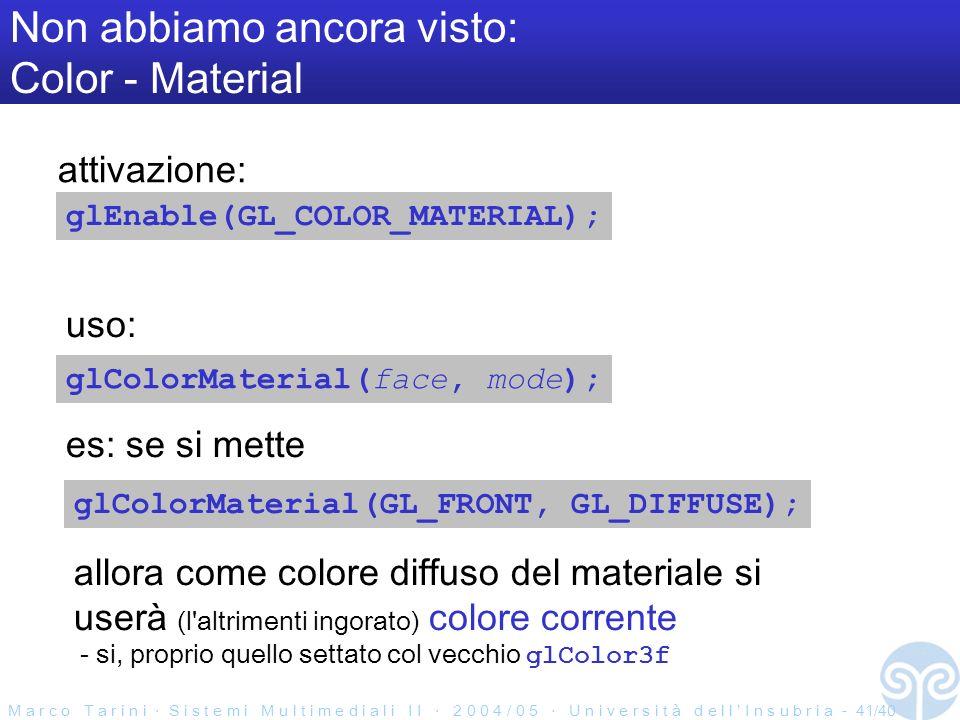 M a r c o T a r i n i S i s t e m i M u l t i m e d i a l i I I 2 0 0 4 / 0 5 U n i v e r s i t à d e l l I n s u b r i a - 41/40 Non abbiamo ancora visto: Color - Material glEnable(GL_COLOR_MATERIAL); glColorMaterial(face, mode); glColorMaterial(GL_FRONT, GL_DIFFUSE); es: se si mette attivazione: uso: allora come colore diffuso del materiale si userà (l altrimenti ingorato) colore corrente - si, proprio quello settato col vecchio glColor3f