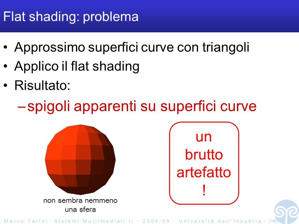 M a r c o T a r i n i S i s t e m i M u l t i m e d i a l i I I 2 0 0 4 / 0 5 U n i v e r s i t à d e l l I n s u b r i a - 7/40 Flat shading: problema Approssimo superfici curve con triangoli Applico il flat shading Risultato: –spigoli apparenti su superfici curve un brutto artefatto .