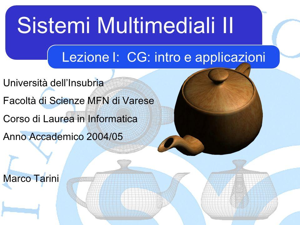 Sistemi Multimediali II Marco Tarini Università dellInsubria Facoltà di Scienze MFN di Varese Corso di Laurea in Informatica Anno Accademico 2004/05 Lezione I: CG: intro e applicazioni