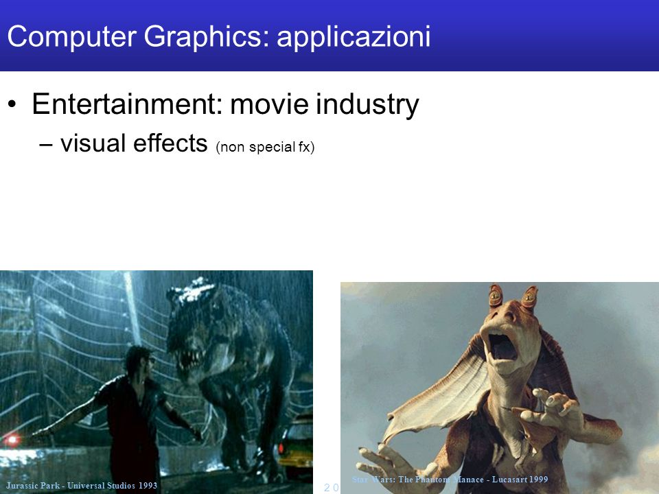 M a r c o T a r i n i S i s t e m i M u l t i m e d i a l i I I 2 0 0 4 / 0 5 U n i v e r s i t à d e l l I n s u b r i a Computer Graphics: applicazioni Entertainment: movie industry –visual effects (non special fx) Jurassic Park - Universal Studios 1993 Star Wars: The Phantom Manace - Lucasart 1999