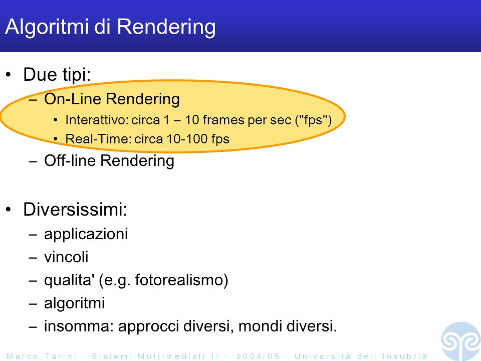 M a r c o T a r i n i S i s t e m i M u l t i m e d i a l i I I 2 0 0 4 / 0 5 U n i v e r s i t à d e l l I n s u b r i a Algoritmi di Rendering Due tipi: –On-Line Rendering Interattivo: circa 1 – 10 frames per sec ( fps ) Real-Time: circa 10-100 fps –Off-line Rendering Diversissimi: –applicazioni –vincoli –qualita (e.g.