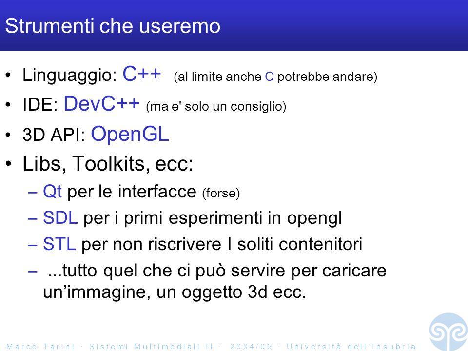 M a r c o T a r i n i S i s t e m i M u l t i m e d i a l i I I 2 0 0 4 / 0 5 U n i v e r s i t à d e l l I n s u b r i a Strumenti che useremo Linguaggio: C++ (al limite anche C potrebbe andare) IDE: DevC++ (ma e solo un consiglio) 3D API: OpenGL Libs, Toolkits, ecc: –Qt per le interfacce (forse) –SDL per i primi esperimenti in opengl –STL per non riscrivere I soliti contenitori –...tutto quel che ci può servire per caricare unimmagine, un oggetto 3d ecc.
