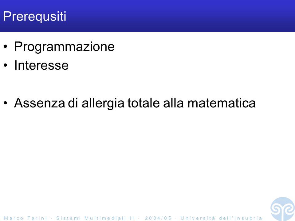 M a r c o T a r i n i S i s t e m i M u l t i m e d i a l i I I 2 0 0 4 / 0 5 U n i v e r s i t à d e l l I n s u b r i a Prerequsiti Programmazione Interesse Assenza di allergia totale alla matematica