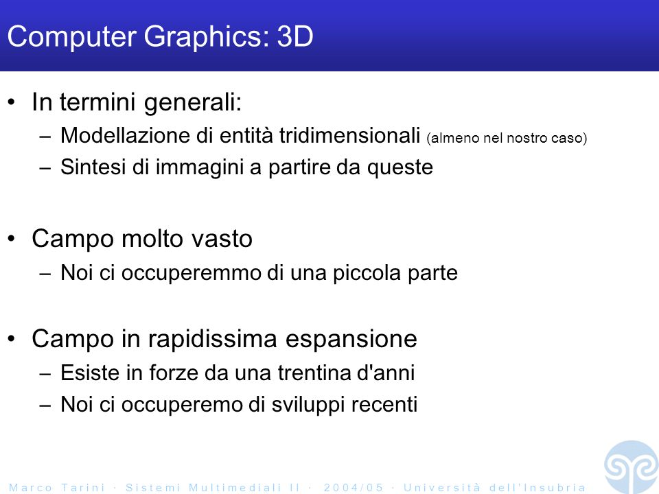 M a r c o T a r i n i S i s t e m i M u l t i m e d i a l i I I 2 0 0 4 / 0 5 U n i v e r s i t à d e l l I n s u b r i a Computer Graphics: applicazioni Scientific Visualization Manufacturing industry –Computer Aided Design –Simulations Telecommunications –Personalized Avatars –E – Commerce Entertainment industry –Games –Cinematography Cultural heritage related –virtual museums –restoration support –monitoring Medicine –Diagnosis support –Tele surgery –Simulations Virtual Reality