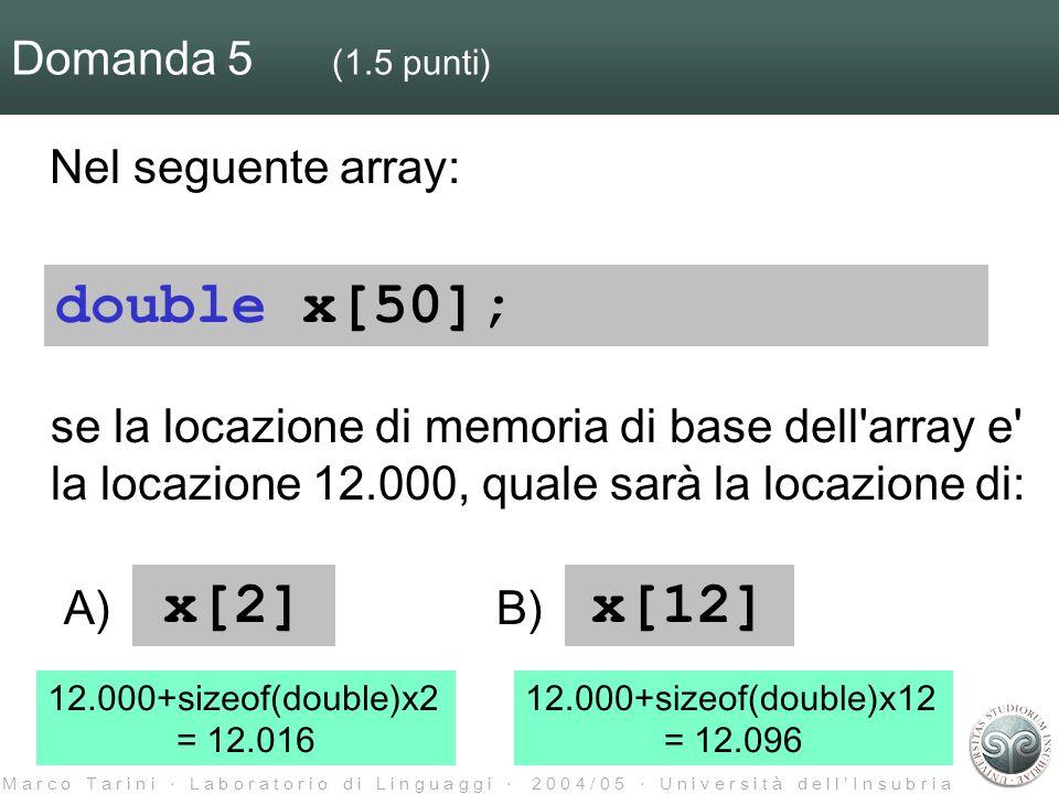 M a r c o T a r i n i L a b o r a t o r i o d i L i n g u a g g i 2 0 0 4 / 0 5 U n i v e r s i t à d e l l I n s u b r i a Domanda 5 (1.5 punti) Nel seguente array: se la locazione di memoria di base dell array e la locazione 12.000, quale sarà la locazione di: double x[50]; x[2]x[12] A)B) 12.000+sizeof(double)x2 = 12.016 12.000+sizeof(double)x12 = 12.096