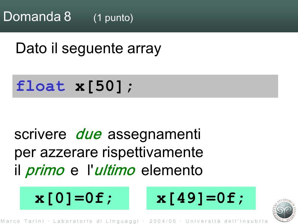 M a r c o T a r i n i L a b o r a t o r i o d i L i n g u a g g i 2 0 0 4 / 0 5 U n i v e r s i t à d e l l I n s u b r i a Domanda 8 (1 punto) Dato il seguente array scrivere due assegnamenti per azzerare rispettivamente il primo e l ultimo elemento float x[50]; x[0]=0f;x[49]=0f;