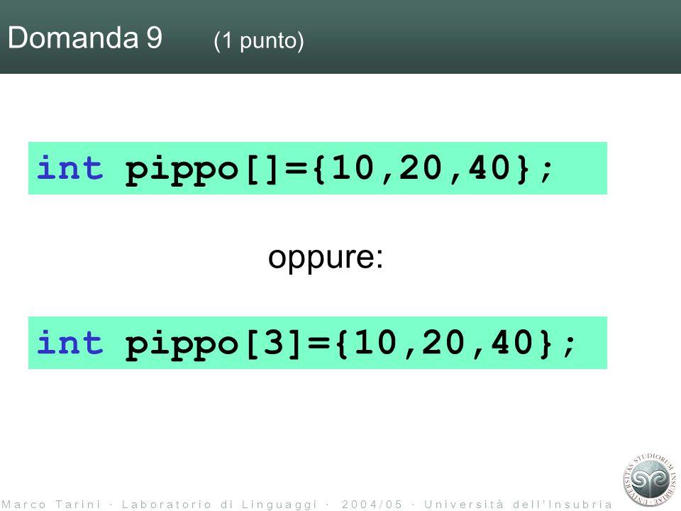M a r c o T a r i n i L a b o r a t o r i o d i L i n g u a g g i 2 0 0 4 / 0 5 U n i v e r s i t à d e l l I n s u b r i a Domanda 9 (1 punto) int pippo[]={10,20,40}; int pippo[3]={10,20,40}; oppure: