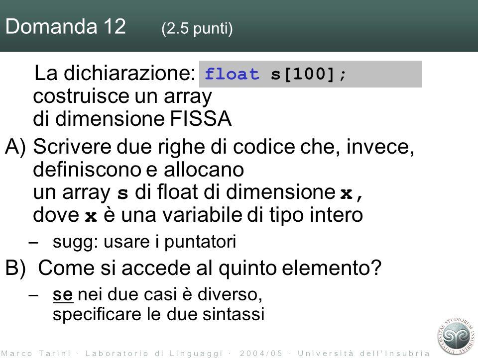 M a r c o T a r i n i L a b o r a t o r i o d i L i n g u a g g i 2 0 0 4 / 0 5 U n i v e r s i t à d e l l I n s u b r i a Domanda 12 (2.5 punti) La dichiarazione: costruisce un array di dimensione FISSA A)Scrivere due righe di codice che, invece, definiscono e allocano un array s di float di dimensione x, dove x è una variabile di tipo intero –sugg: usare i puntatori B) Come si accede al quinto elemento.