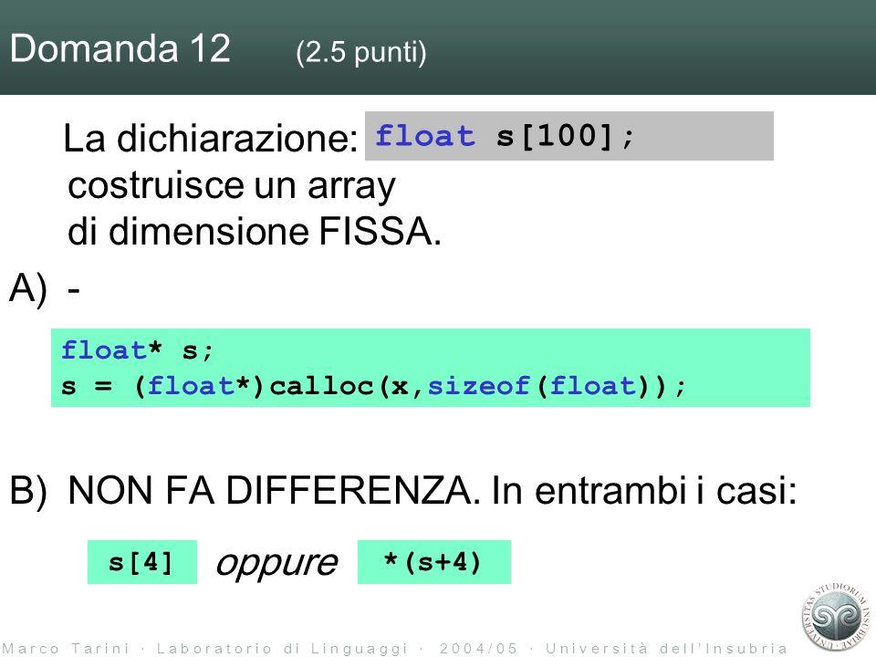 M a r c o T a r i n i L a b o r a t o r i o d i L i n g u a g g i 2 0 0 4 / 0 5 U n i v e r s i t à d e l l I n s u b r i a Domanda 12 (2.5 punti) La dichiarazione: costruisce un array di dimensione FISSA.