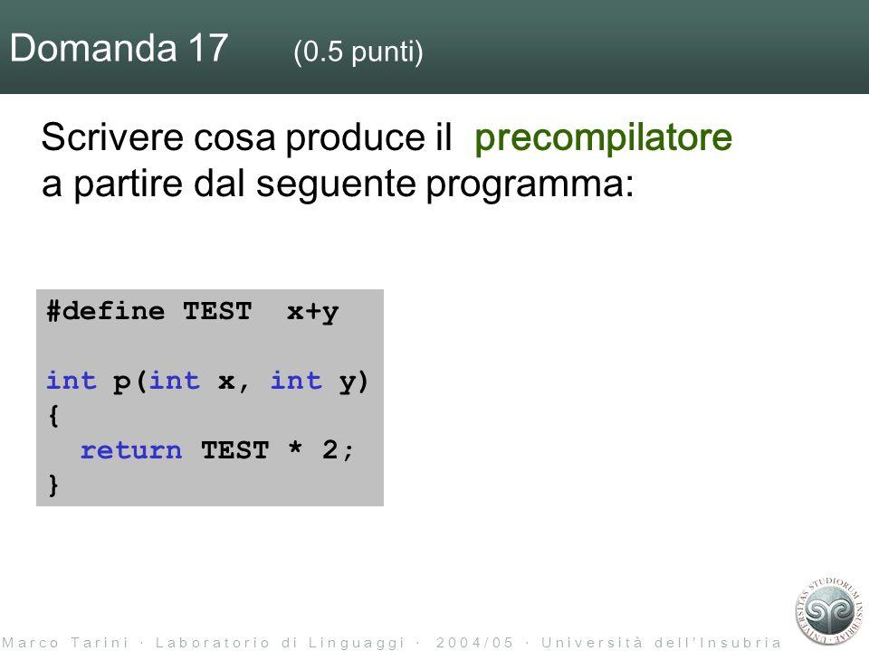 M a r c o T a r i n i L a b o r a t o r i o d i L i n g u a g g i 2 0 0 4 / 0 5 U n i v e r s i t à d e l l I n s u b r i a Domanda 17 (0.5 punti) Scrivere cosa produce il precompilatore a partire dal seguente programma: #define TEST x+y int p(int x, int y) { return TEST * 2; }