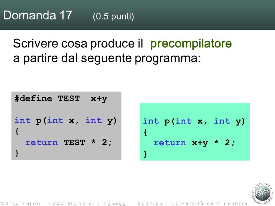 M a r c o T a r i n i L a b o r a t o r i o d i L i n g u a g g i 2 0 0 4 / 0 5 U n i v e r s i t à d e l l I n s u b r i a Domanda 17 (0.5 punti) Scrivere cosa produce il precompilatore a partire dal seguente programma: #define TEST x+y int p(int x, int y) { return TEST * 2; } int p(int x, int y) { return x+y * 2; }