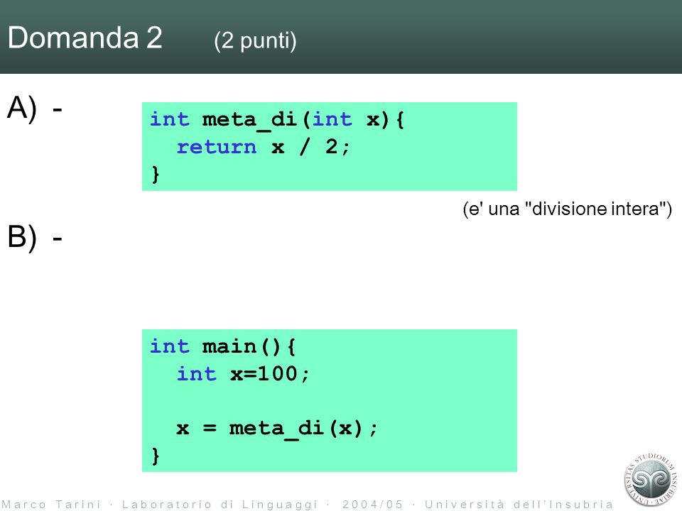 M a r c o T a r i n i L a b o r a t o r i o d i L i n g u a g g i 2 0 0 4 / 0 5 U n i v e r s i t à d e l l I n s u b r i a Domanda 2 (2 punti) A)- B)- int main(){ int x=100; x = meta_di(x); } int meta_di(int x){ return x / 2; } (e una divisione intera )