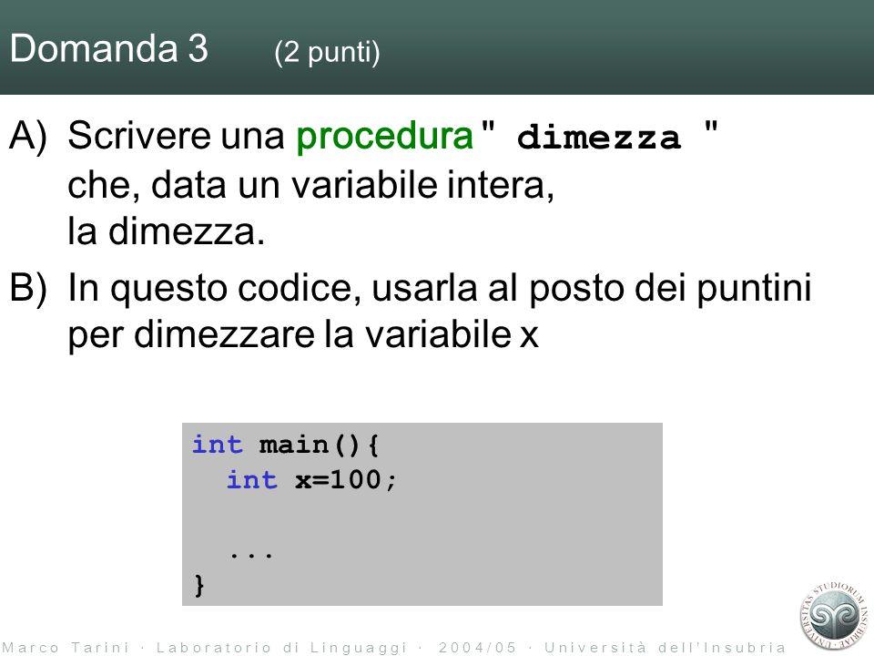 M a r c o T a r i n i L a b o r a t o r i o d i L i n g u a g g i 2 0 0 4 / 0 5 U n i v e r s i t à d e l l I n s u b r i a Domanda 18 (0.5 punti) Scrivere cosa produce il precompilatore a partire dal file prova.c : file prova.c file settings.h #include settings.h void B() { #if DEBUG if (x < 0) printf( x ); #endif printf( . ); } #define DEBUG 0 int _debug; void B() { printf( . ); }