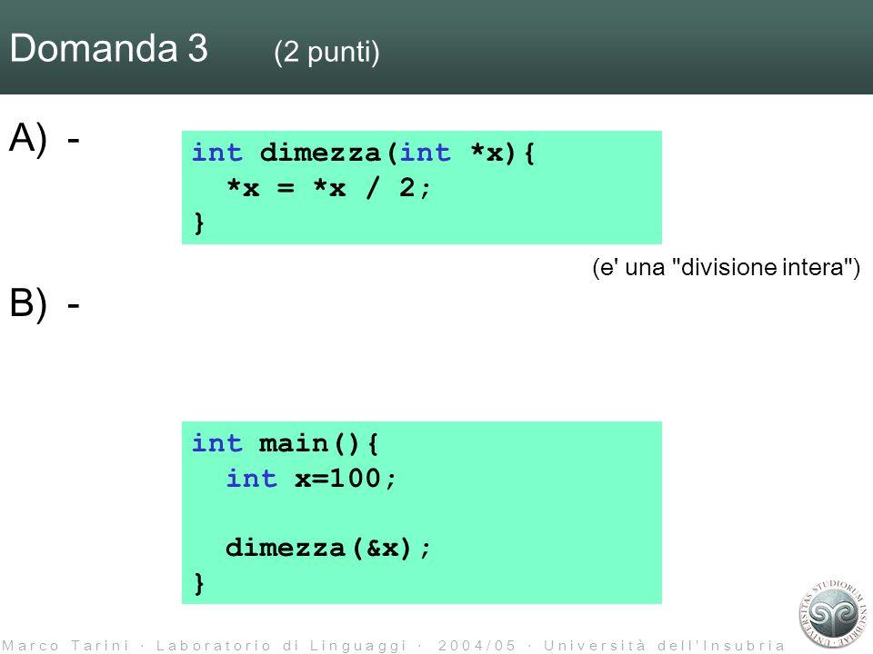 M a r c o T a r i n i L a b o r a t o r i o d i L i n g u a g g i 2 0 0 4 / 0 5 U n i v e r s i t à d e l l I n s u b r i a Domanda 3 (2 punti) A)- B)- int main(){ int x=100; dimezza(&x); } int dimezza(int *x){ *x = *x / 2; } (e una divisione intera )