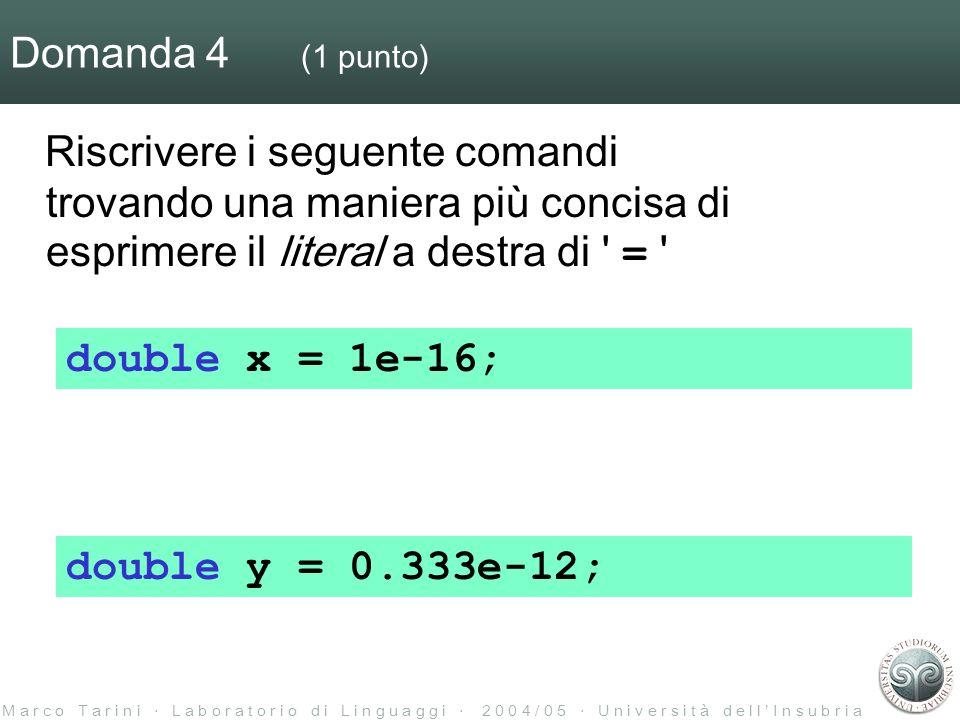 M a r c o T a r i n i L a b o r a t o r i o d i L i n g u a g g i 2 0 0 4 / 0 5 U n i v e r s i t à d e l l I n s u b r i a Domanda 4 (1 punto) Riscrivere i seguente comandi trovando una maniera più concisa di esprimere il literal a destra di = double x = 1e-16; double y = 0.333e-12;