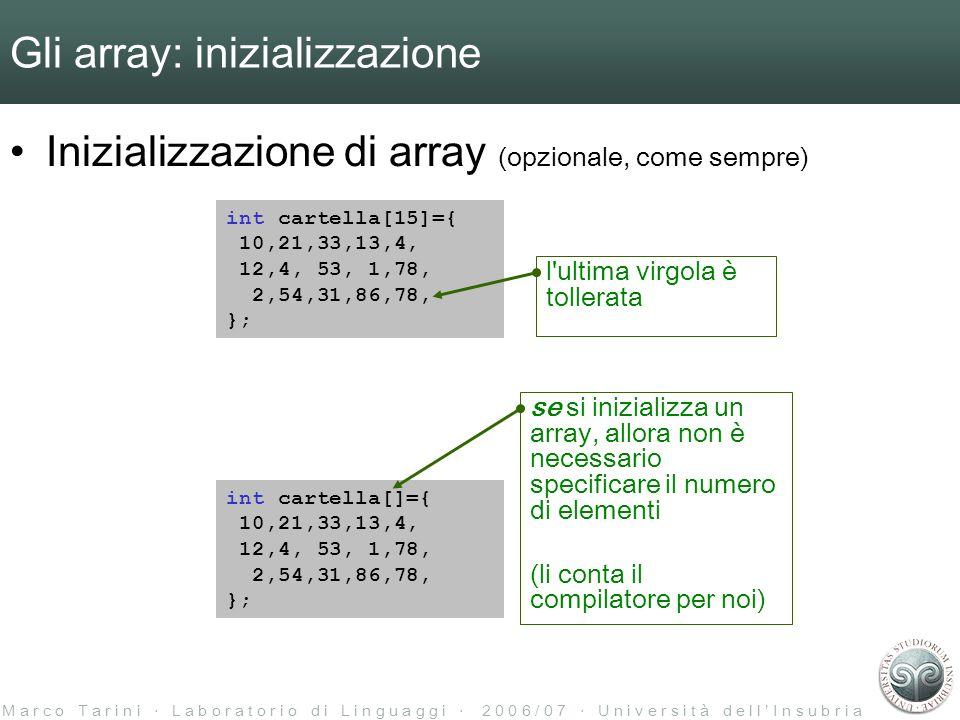 M a r c o T a r i n i L a b o r a t o r i o d i L i n g u a g g i 2 0 0 6 / 0 7 U n i v e r s i t à d e l l I n s u b r i a Gli array: inizializzazione Inizializzazione di array (opzionale, come sempre) int cartella[15]={ 10,21,33,13,4, 12,4, 53, 1,78, 2,54,31,86,78, }; l ultima virgola è tollerata int cartella[]={ 10,21,33,13,4, 12,4, 53, 1,78, 2,54,31,86,78, }; se si inizializza un array, allora non è necessario specificare il numero di elementi (li conta il compilatore per noi)