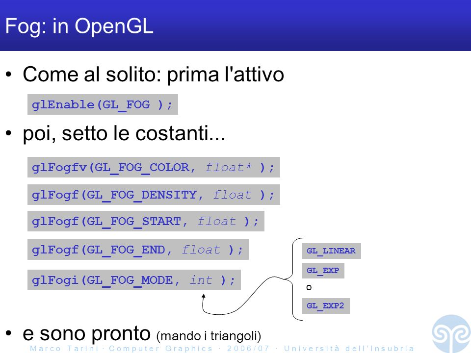 M a r c o T a r i n i C o m p u t e r G r a p h i c s 2 0 0 6 / 0 7 U n i v e r s i t à d e l l I n s u b r i a Fog: in OpenGL Come al solito: prima l attivo glEnable(GL_FOG ); poi, setto le costanti...