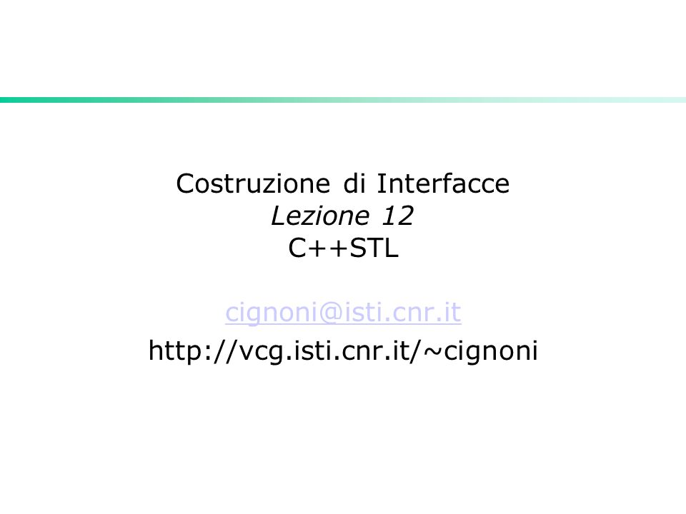 Costruzione di Interfacce Lezione 12 C++STL cignoni@isti.cnr.it http://vcg.isti.cnr.it/~cignoni
