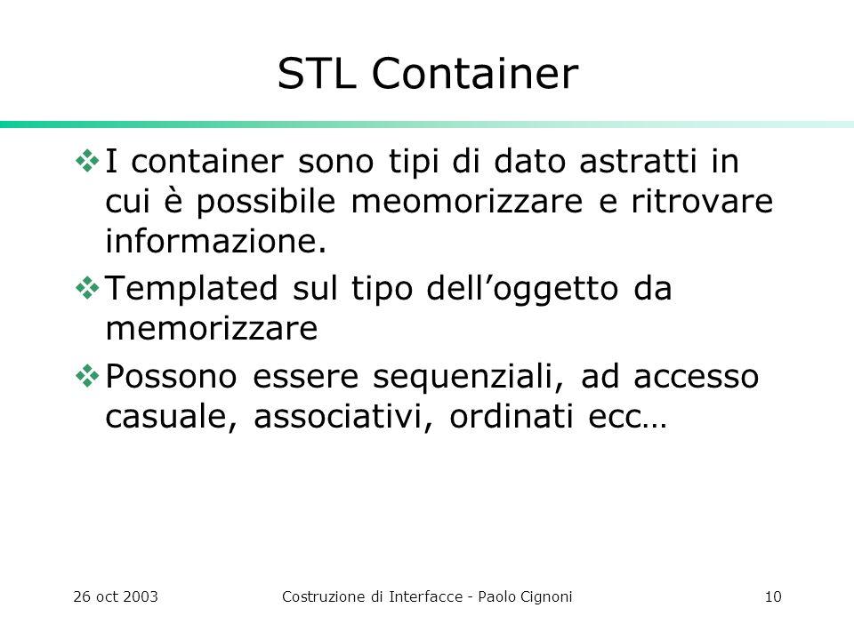 26 oct 2003Costruzione di Interfacce - Paolo Cignoni10 STL Container I container sono tipi di dato astratti in cui è possibile meomorizzare e ritrovare informazione.