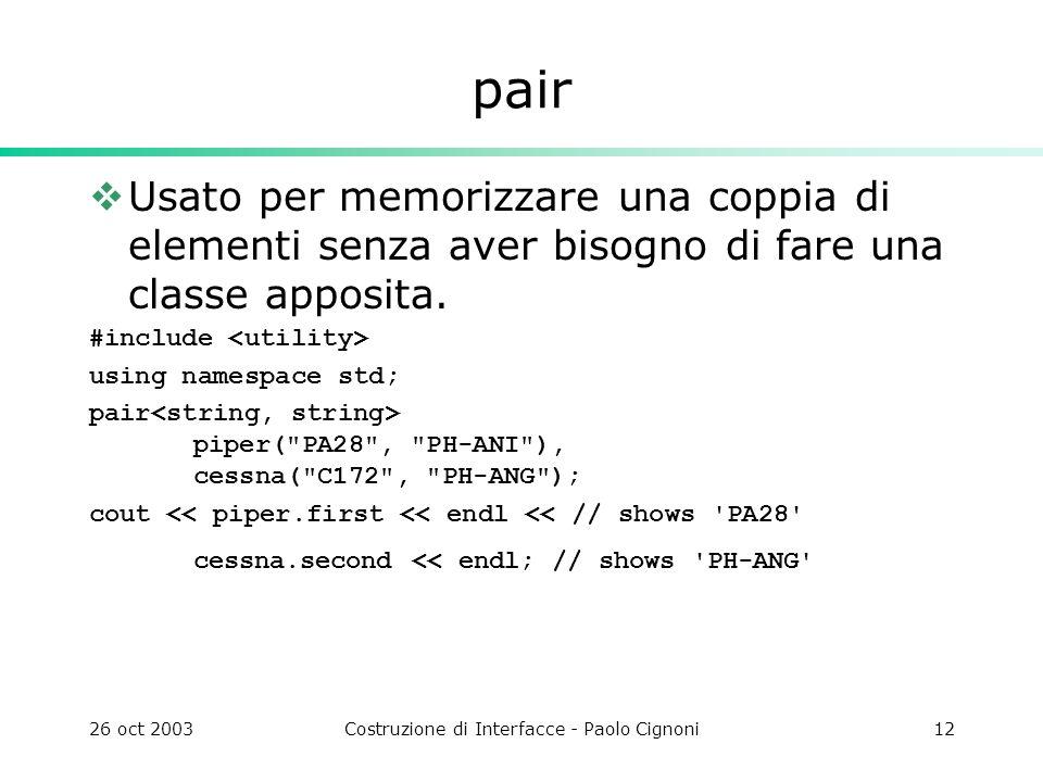 26 oct 2003Costruzione di Interfacce - Paolo Cignoni12 pair Usato per memorizzare una coppia di elementi senza aver bisogno di fare una classe apposita.