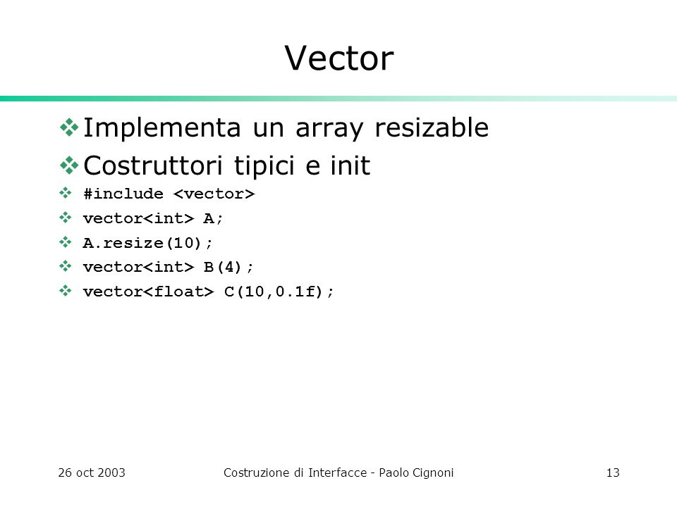 26 oct 2003Costruzione di Interfacce - Paolo Cignoni13 Vector Implementa un array resizable Costruttori tipici e init #include vector A; A.resize(10);