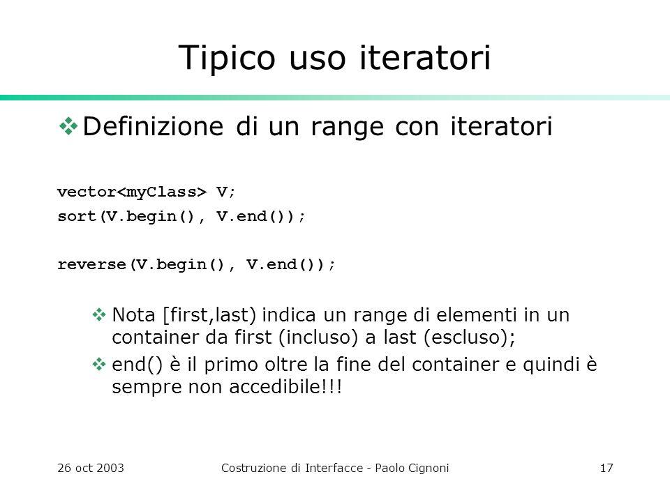 26 oct 2003Costruzione di Interfacce - Paolo Cignoni17 Tipico uso iteratori Definizione di un range con iteratori vector V; sort(V.begin(), V.end()); reverse(V.begin(), V.end()); Nota [first,last) indica un range di elementi in un container da first (incluso) a last (escluso); end() è il primo oltre la fine del container e quindi è sempre non accedibile!!!