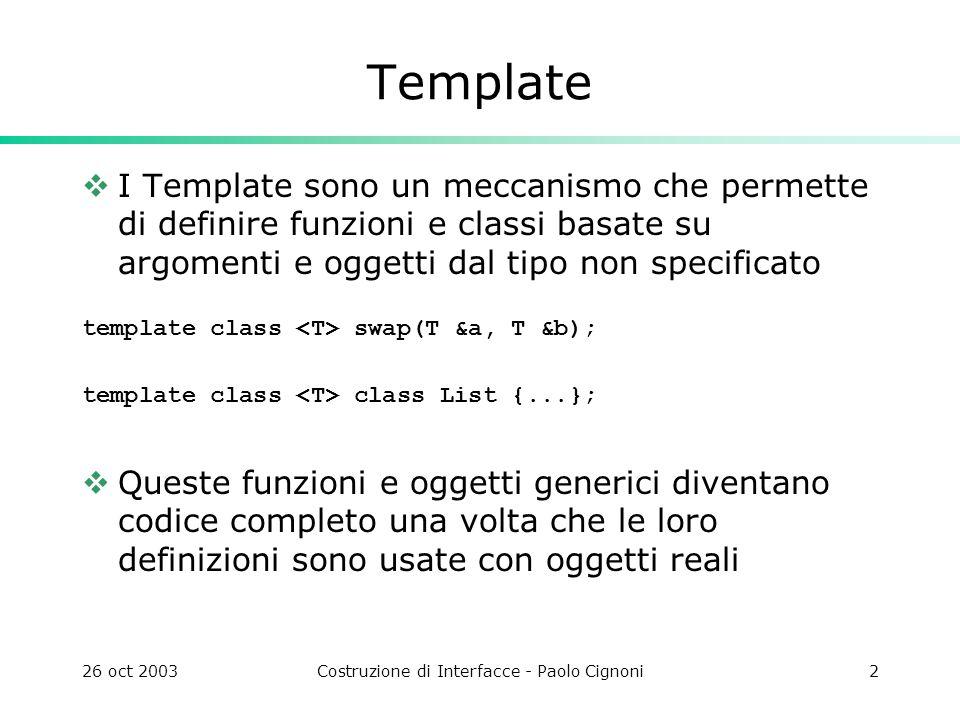 26 oct 2003Costruzione di Interfacce - Paolo Cignoni2 Template I Template sono un meccanismo che permette di definire funzioni e classi basate su argomenti e oggetti dal tipo non specificato template class swap(T &a, T &b); template class class List {...}; Queste funzioni e oggetti generici diventano codice completo una volta che le loro definizioni sono usate con oggetti reali